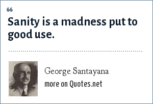 George Santayana: Sanity is a madness put to good use.