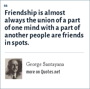 George Santayana: Friendship is almost always the union of a part of one mind with a part of another people are friends in spots.