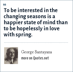 George Santayana: To be interested in the changing seasons is a happier state of mind than to be hopelessly in love with spring.