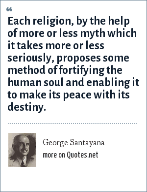 George Santayana: Each religion, by the help of more or less myth which it takes more or less seriously, proposes some method of fortifying the human soul and enabling it to make its peace with its destiny.