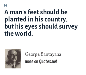 George Santayana: A man's feet should be planted in his country, but his eyes should survey the world.