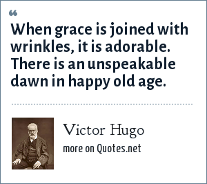 Victor Hugo: When grace is joined with wrinkles, it is adorable. There is an unspeakable dawn in happy old age.