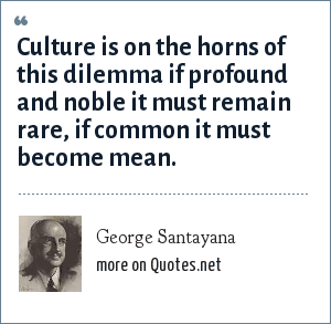 George Santayana: Culture is on the horns of this dilemma if profound and noble it must remain rare, if common it must become mean.