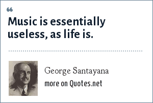 George Santayana: Music is essentially useless, as life is.