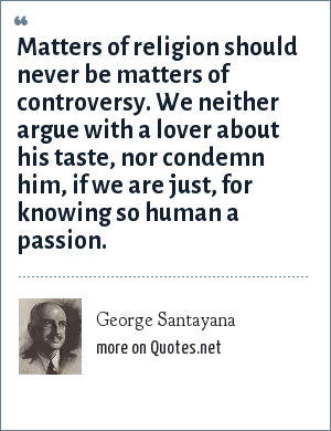 George Santayana: Matters of religion should never be matters of controversy. We neither argue with a lover about his taste, nor condemn him, if we are just, for knowing so human a passion.