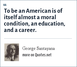George Santayana: To be an American is of itself almost a moral condition, an education, and a career.