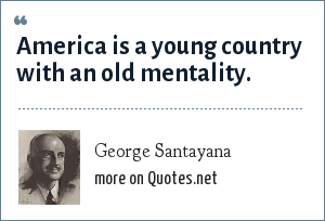 George Santayana: America is a young country with an old mentality.