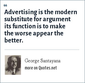 George Santayana: Advertising is the modern substitute for argument its function is to make the worse appear the better.