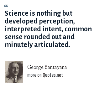 George Santayana: Science is nothing but developed perception, interpreted intent, common sense rounded out and minutely articulated.