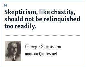 George Santayana: Skepticism, like chastity, should not be relinquished too readily.
