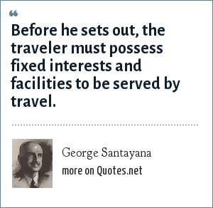 George Santayana: Before he sets out, the traveler must possess fixed interests and facilities to be served by travel.