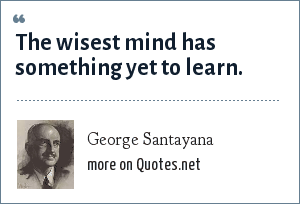 George Santayana: The wisest mind has something yet to learn.