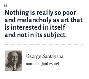 George Santayana: Nothing is really so poor and melancholy as art that is interested in itself and not in its subject.