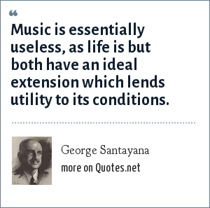 George Santayana: Music is essentially useless, as life is but both have an ideal extension which lends utility to its conditions.