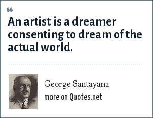 George Santayana: An artist is a dreamer consenting to dream of the actual world.