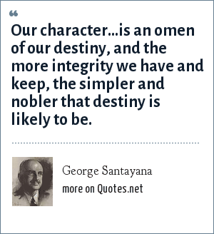 George Santayana: Our character...is an omen of our destiny, and the more integrity we have and keep, the simpler and nobler that destiny is likely to be.