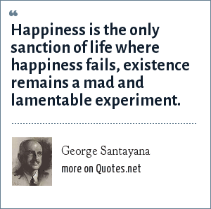 George Santayana: Happiness is the only sanction of life where happiness fails, existence remains a mad and lamentable experiment.