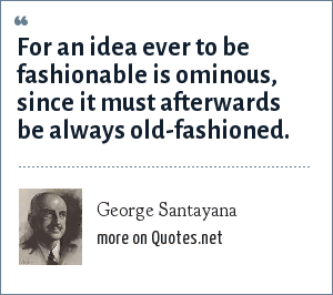 George Santayana: For an idea ever to be fashionable is ominous, since it must afterwards be always old-fashioned.