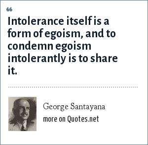 George Santayana: Intolerance itself is a form of egoism, and to condemn egoism intolerantly is to share it.