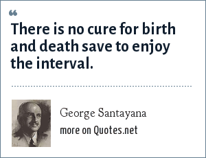 George Santayana: There is no cure for birth and death save to enjoy the interval.