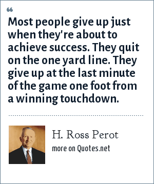 H. Ross Perot: Most people give up just when they're about to achieve success. They quit on the one yard line. They give up at the last minute of the game one foot from a winning touchdown.