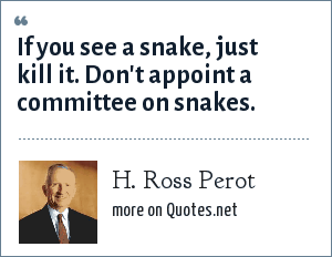 H. Ross Perot: If you see a snake, just kill it. Don't appoint a committee on snakes.