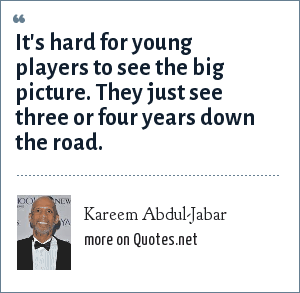 Kareem Abdul-Jabar: It's hard for young players to see the big picture. They just see three or four years down the road.