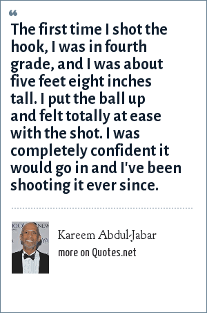Kareem Abdul-Jabar: The first time I shot the hook, I was in fourth grade, and I was about five feet eight inches tall. I put the ball up and felt totally at ease with the shot. I was completely confident it would go in and I've been shooting it ever since.