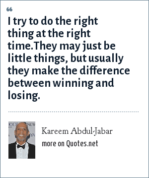 Kareem Abdul-Jabar: I try to do the right thing at the right time.They may just be little things, but usually they make the difference between winning and losing.