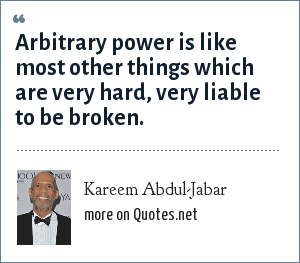 Kareem Abdul-Jabar: Arbitrary power is like most other things which are very hard, very liable to be broken.
