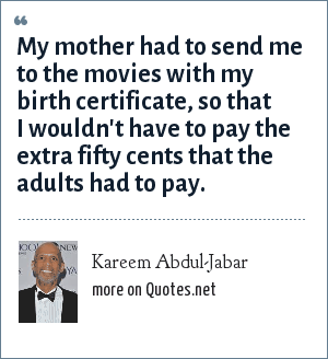 Kareem Abdul-Jabar: My mother had to send me to the movies with my birth certificate, so that I wouldn't have to pay the extra fifty cents that the adults had to pay.