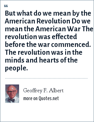 Geoffrey F. Albert: But what do we mean by the American Revolution Do we mean the American War The revolution was effected before the war commenced. The revolution was in the minds and hearts of the people.