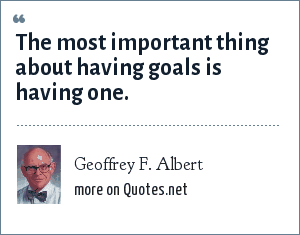 Geoffrey F. Albert: The most important thing about having goals is having one.