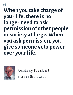 Geoffrey F. Albert: When you take charge of your life, there is no longer need to ask permission of other people or society at large. When you ask permission, you give someone veto power over your life.