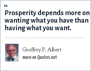 Geoffrey F. Albert: Prosperity depends more on wanting what you have than having what you want.