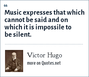 Victor Hugo: Music expresses that which cannot be said and on which it is impossile to be silent.