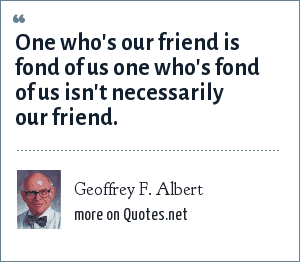 Geoffrey F. Albert: One who's our friend is fond of us one who's fond of us isn't necessarily our friend.