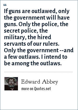 Edward Abbey: If guns are outlawed, only the government will have guns. Only the police, the secret police, the military, the hired servants of our rulers. Only the government --and a few outlaws. I intend to be among the outlaws.