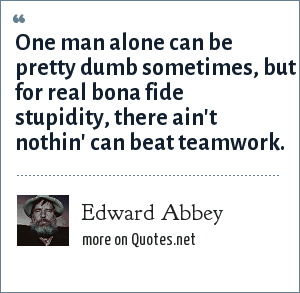 Edward Abbey: One man alone can be pretty dumb sometimes, but for real bona fide stupidity, there ain't nothin' can beat teamwork.