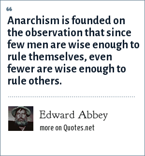 Edward Abbey: Anarchism is founded on the observation that since few men are wise enough to rule themselves, even fewer are wise enough to rule others.