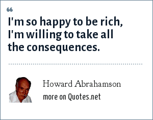 Howard Abrahamson: I'm so happy to be rich, I'm willing to take all the consequences.