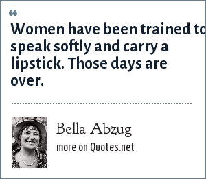Bella Abzug: Women have been trained to speak softly and carry a lipstick. Those days are over.