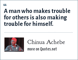 Chinua Achebe: A man who makes trouble for others is also making trouble for himself.