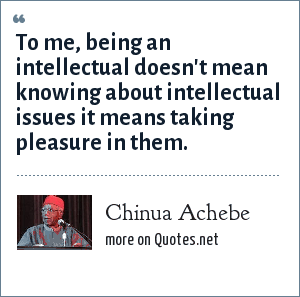 Chinua Achebe: To me, being an intellectual doesn't mean knowing about intellectual issues it means taking pleasure in them.