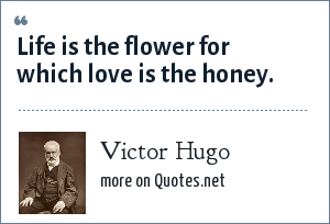 Victor Hugo: Life is the flower for which love is the honey.