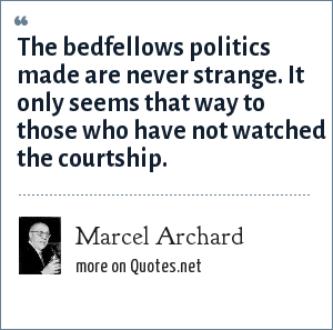 Marcel Archard: The bedfellows politics made are never strange. It only seems that way to those who have not watched the courtship.
