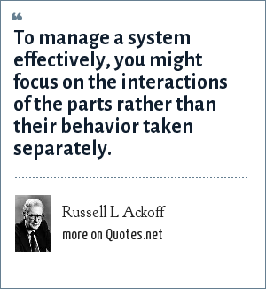 Russell L Ackoff: To manage a system effectively, you might focus on the interactions of the parts rather than their behavior taken separately.