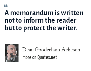 Dean Gooderham Acheson: A memorandum is written not to inform the reader but to protect the writer.