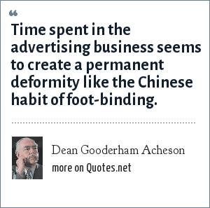 Dean Gooderham Acheson: Time spent in the advertising business seems to create a permanent deformity like the Chinese habit of foot-binding.