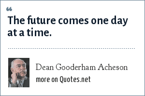 Dean Gooderham Acheson: The future comes one day at a time.